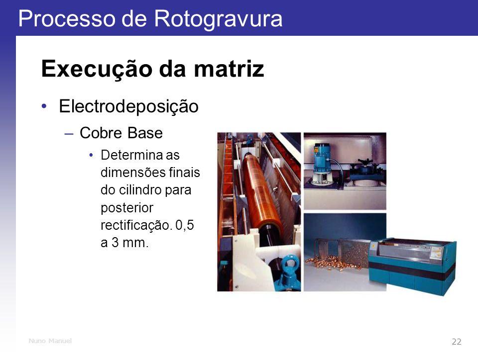 Processo de Rotogravura 22 Nuno Manuel Execução da matriz Electrodeposição –Cobre Base Determina as dimensões finais do cilindro para posterior rectificação.