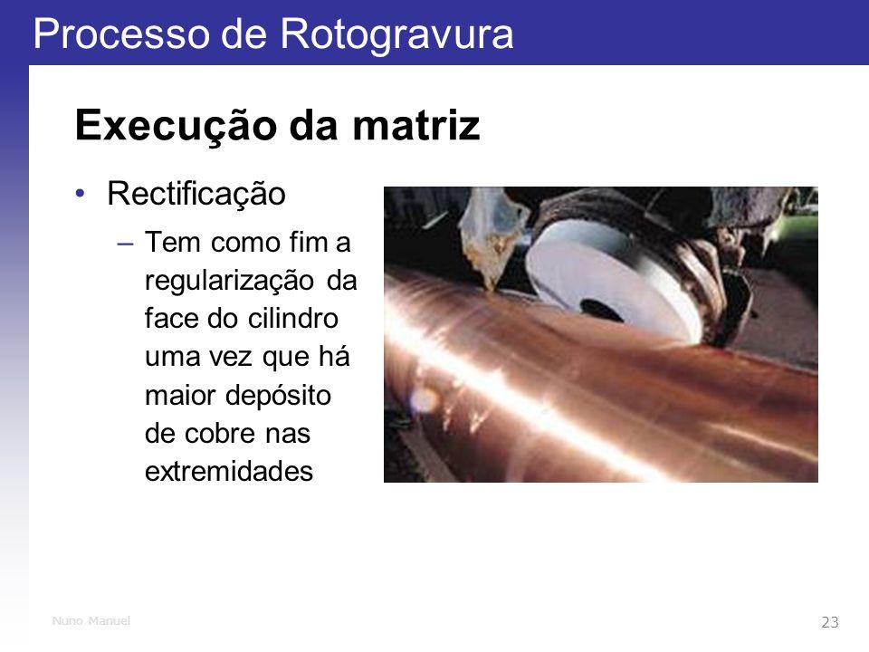 Processo de Rotogravura 23 Nuno Manuel Execução da matriz Rectificação –Tem como fim a regularização da face do cilindro uma vez que há maior depósito de cobre nas extremidades