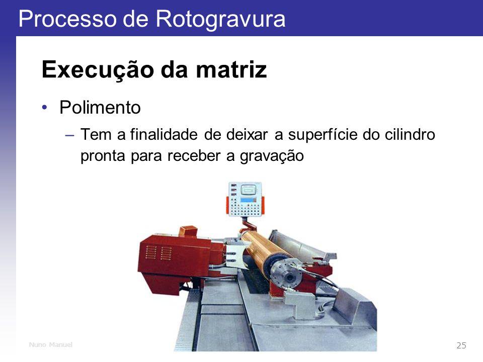 Processo de Rotogravura 25 Nuno Manuel Execução da matriz Polimento –Tem a finalidade de deixar a superfície do cilindro pronta para receber a gravação