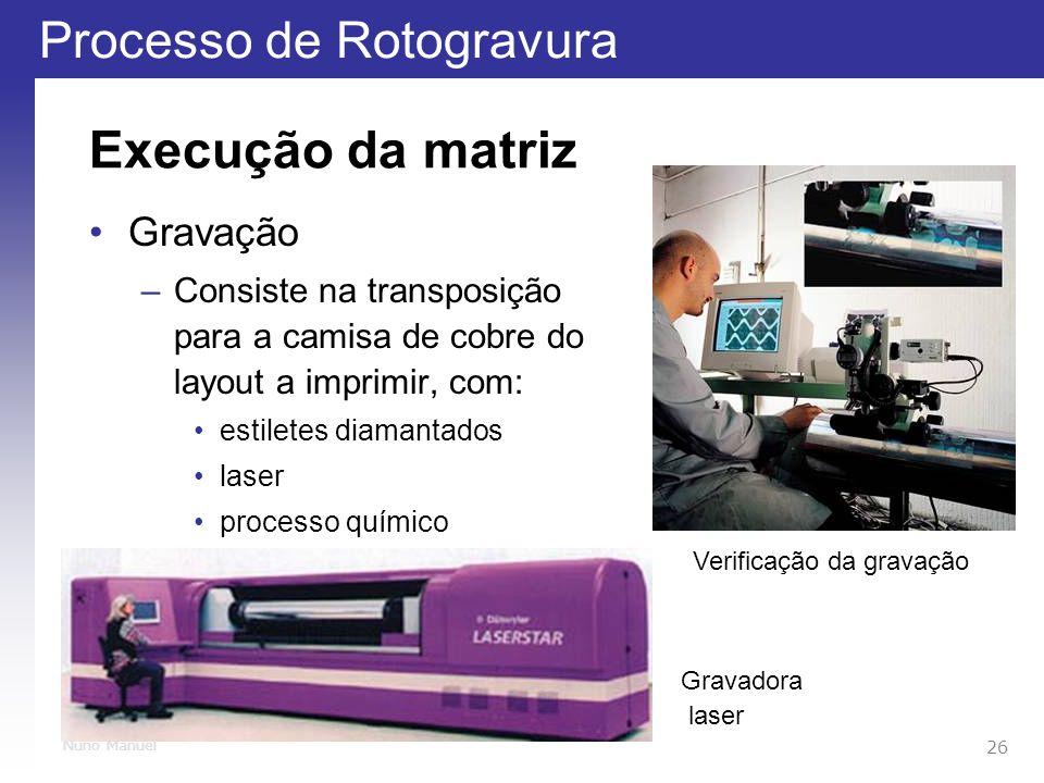 Processo de Rotogravura 26 Nuno Manuel Execução da matriz Gravação –Consiste na transposição para a camisa de cobre do layout a imprimir, com: estiletes diamantados laser processo químico Verificação da gravação Gravadora laser