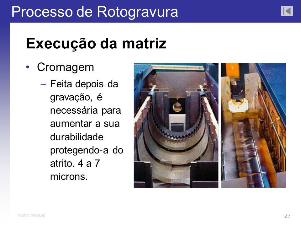 Processo de Rotogravura 27 Nuno Manuel Execução da matriz Cromagem –Feita depois da gravação, é necessária para aumentar a sua durabilidade protegendo-a do atrito.
