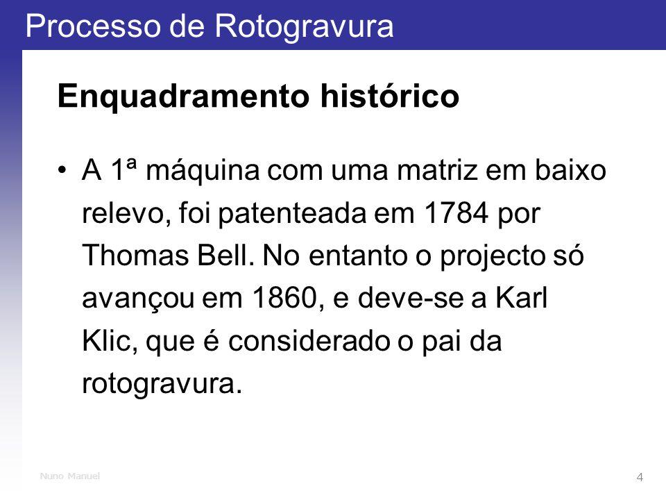 Processo de Rotogravura 4 Nuno Manuel Enquadramento histórico A 1ª máquina com uma matriz em baixo relevo, foi patenteada em 1784 por Thomas Bell.