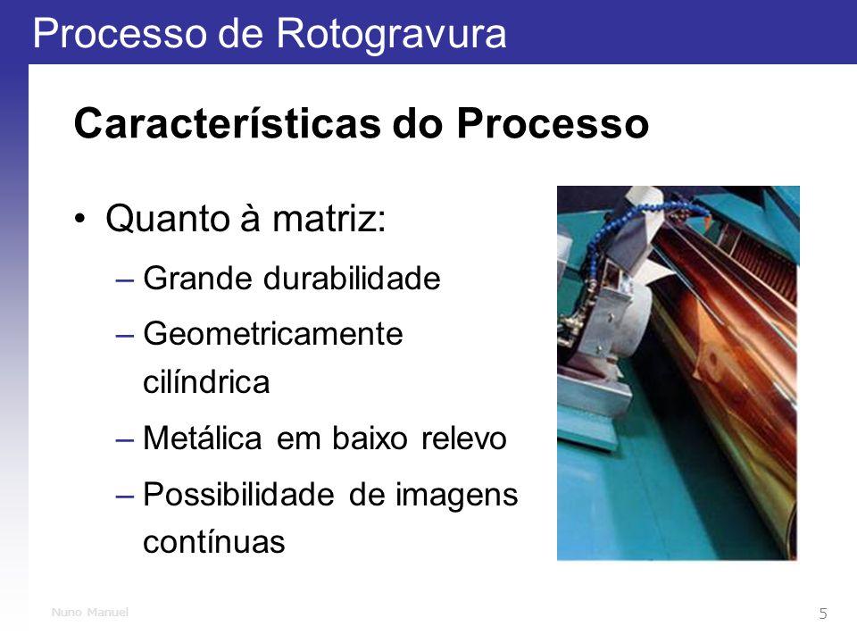 Processo de Rotogravura 5 Nuno Manuel Características do Processo Quanto à matriz: –Grande durabilidade –Geometricamente cilíndrica –Metálica em baixo relevo –Possibilidade de imagens contínuas