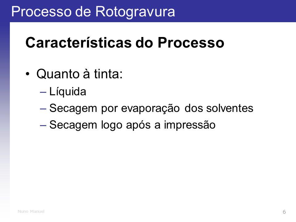 Processo de Rotogravura 6 Nuno Manuel Características do Processo Quanto à tinta: –Líquida –Secagem por evaporação dos solventes –Secagem logo após a impressão