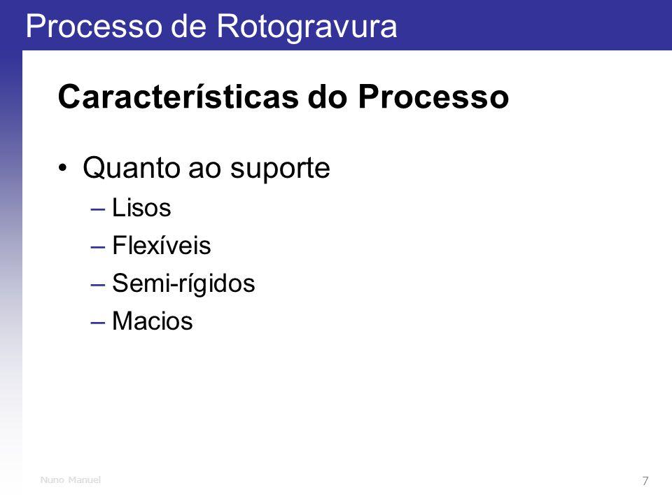 Processo de Rotogravura 7 Nuno Manuel Características do Processo Quanto ao suporte –Lisos –Flexíveis –Semi-rígidos –Macios