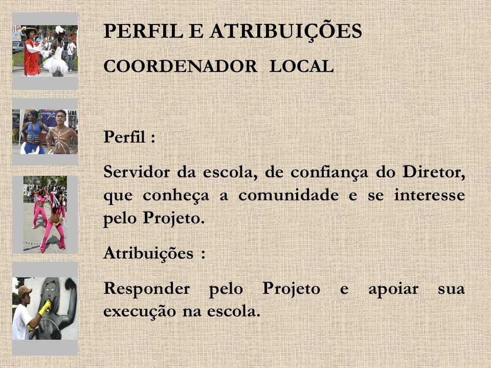 PERFIL E ATRIBUIÇÕES COORDENADOR LOCAL Perfil : Servidor da escola, de confiança do Diretor, que conheça a comunidade e se interesse pelo Projeto. Atr