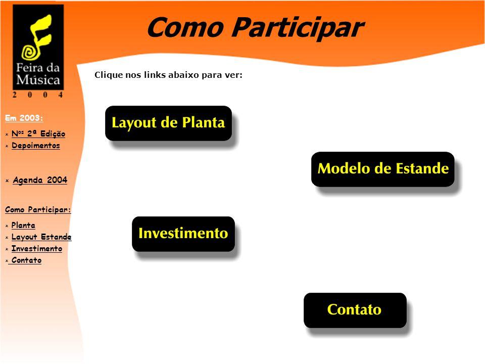 Como Participar:  PlantaPlanta  Layout EstandeLayout Estande  InvestimentoInvestimento  Contato Contato Em 2003:  N os 2ª EdiçãoN os 2ª Edição  DepoimentosDepoimentos  Agenda 2004 Agenda 2004 Como Participar Clique nos links abaixo para ver: