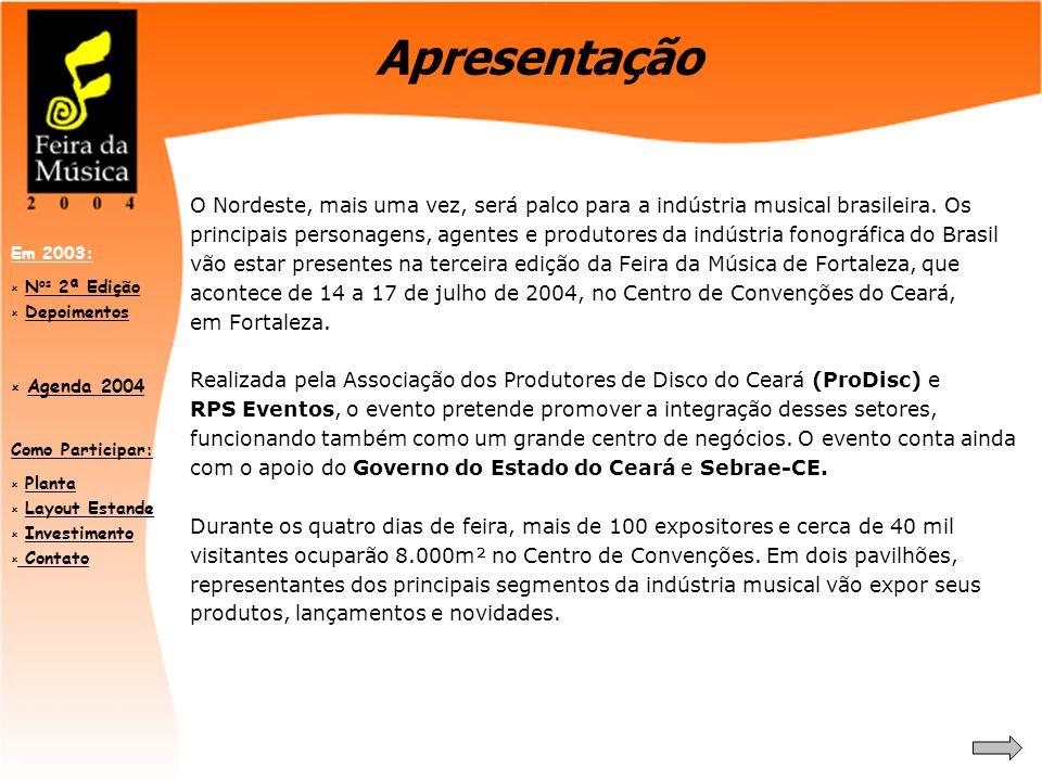 Como Participar:  PlantaPlanta  Layout EstandeLayout Estande  InvestimentoInvestimento  Contato Contato Em 2003:  N os 2ª EdiçãoN os 2ª Edição  DepoimentosDepoimentos  Agenda 2004 Agenda 2004 O Nordeste, mais uma vez, será palco para a indústria musical brasileira.