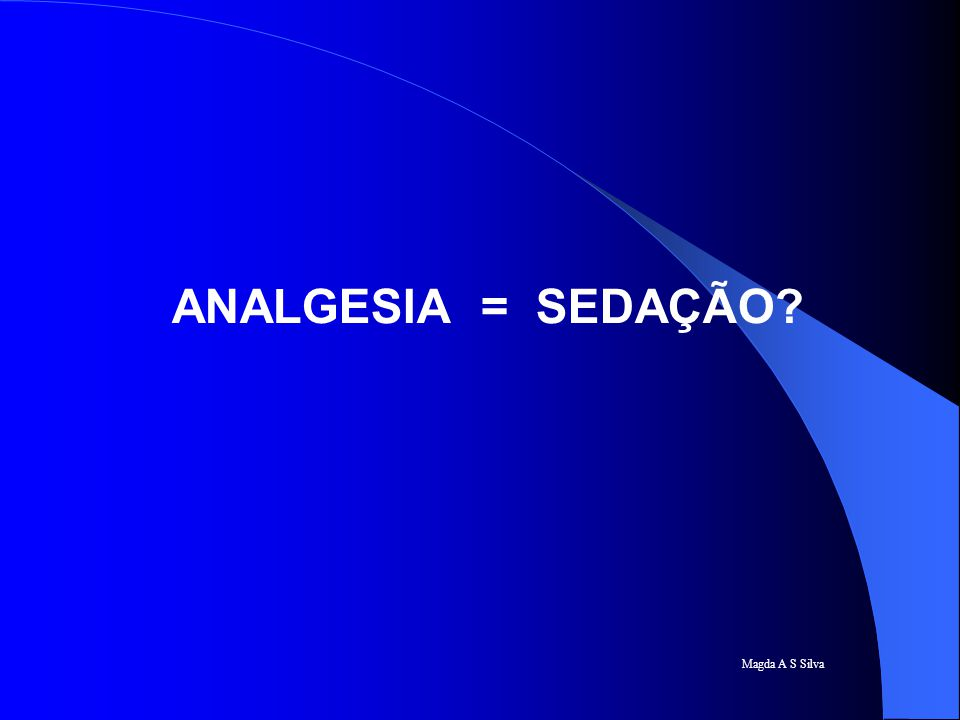 Magda A S Silva ANALGESIA = SEDAÇÃO?