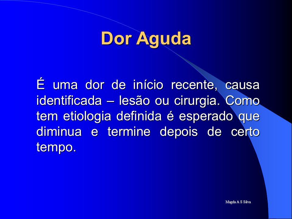 Magda A S Silva Dor Aguda É uma dor de início recente, causa identificada – lesão ou cirurgia. Como tem etiologia definida é esperado que diminua e te