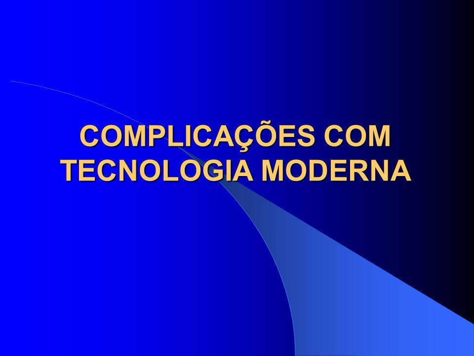 COMPLICAÇÕES COM TECNOLOGIA MODERNA