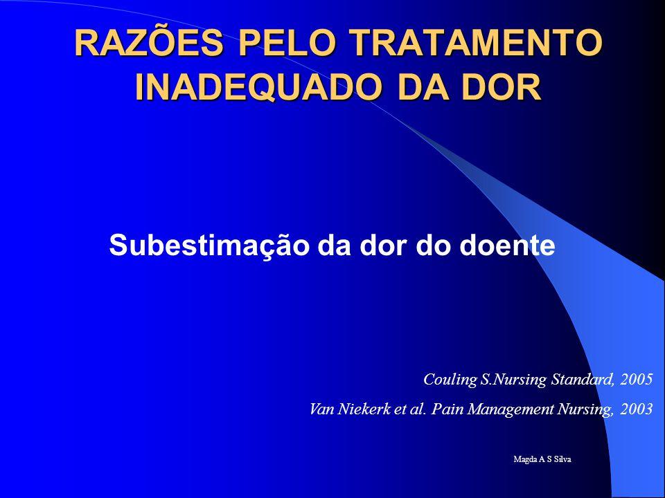 Magda A S Silva RAZÕES PELO TRATAMENTO INADEQUADO DA DOR Subestimação da dor do doente Couling S.Nursing Standard, 2005 Van Niekerk et al. Pain Manage