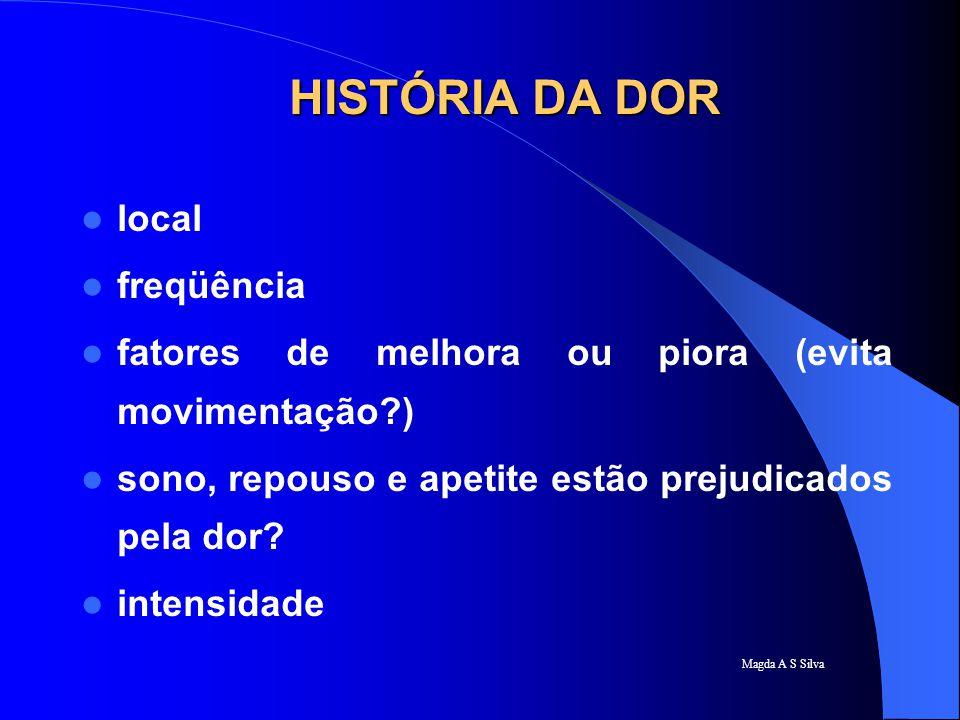 Magda A S Silva HISTÓRIA DA DOR local freqüência fatores de melhora ou piora (evita movimentação?) sono, repouso e apetite estão prejudicados pela dor