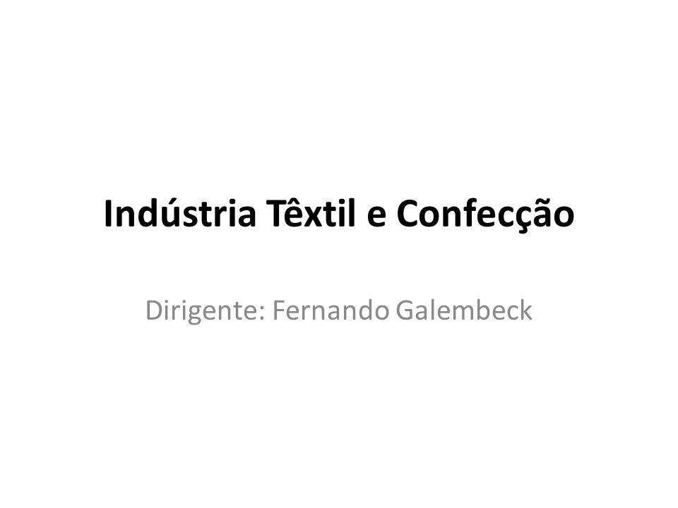 Indústria Têxtil e Confecção Dirigente: Fernando Galembeck