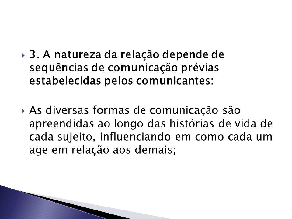  3. A natureza da relação depende de sequências de comunicação prévias estabelecidas pelos comunicantes:  As diversas formas de comunicação são apre