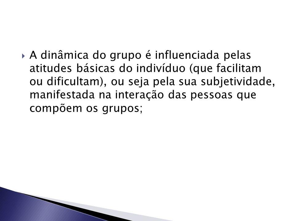  A dinâmica do grupo é influenciada pelas atitudes básicas do indivíduo (que facilitam ou dificultam), ou seja pela sua subjetividade, manifestada na