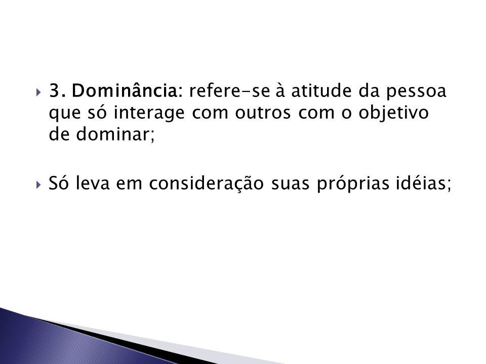  3. Dominância: refere-se à atitude da pessoa que só interage com outros com o objetivo de dominar;  Só leva em consideração suas próprias idéias;