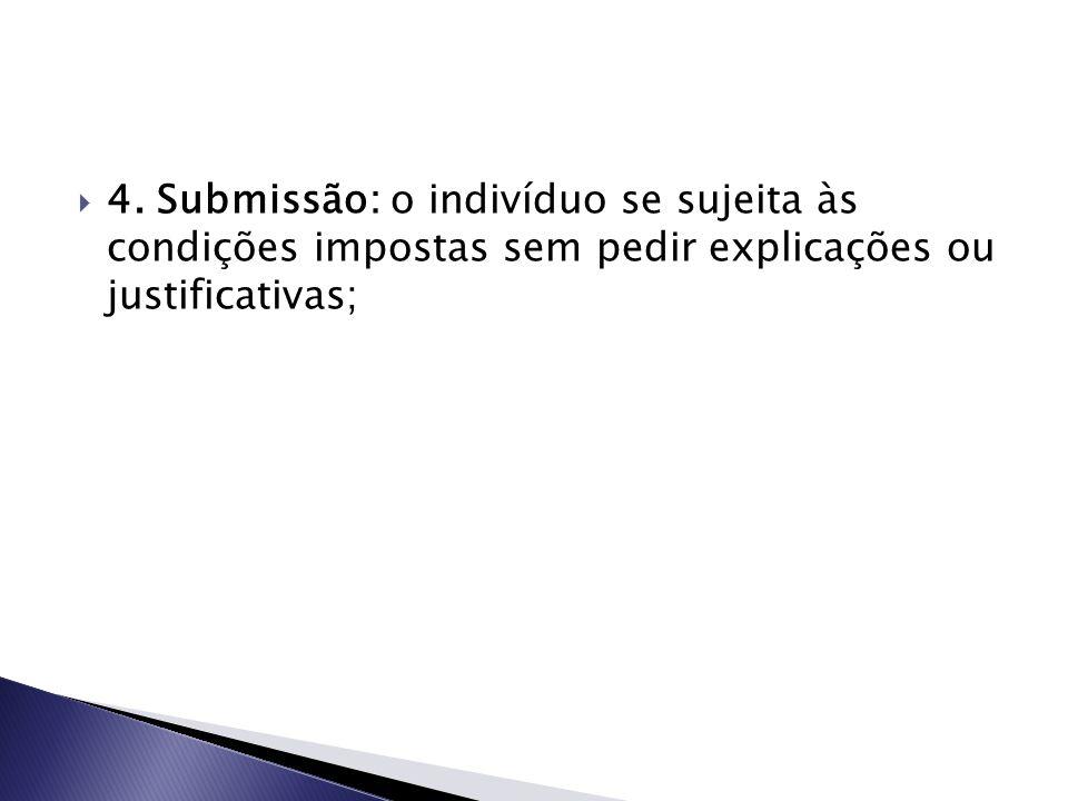  4. Submissão: o indivíduo se sujeita às condições impostas sem pedir explicações ou justificativas;