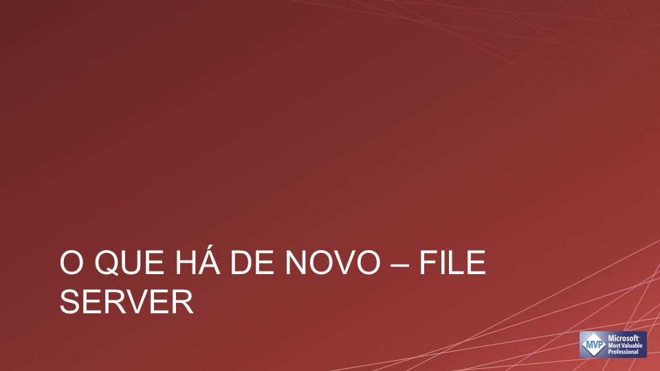 O que há de novo – File Server File Classification Infrastructure Gerenciamento de storage integrado Deduplicação Dynamic Access control File management Tasks Failover transparente (smb 3.0)