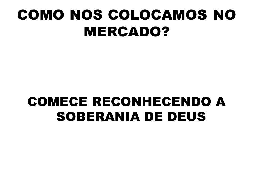 COMO NOS COLOCAMOS NO MERCADO COMECE RECONHECENDO A SOBERANIA DE DEUS