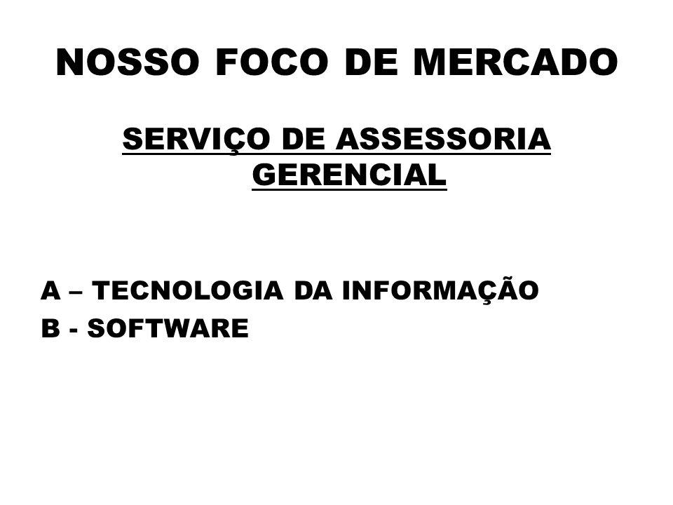 NOSSO FOCO DE MERCADO SERVIÇO DE ASSESSORIA GERENCIAL A – TECNOLOGIA DA INFORMAÇÃO B - SOFTWARE