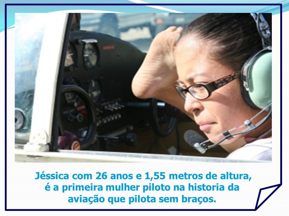 Jéssica com 26 anos e 1,55 metros de altura, é a primeira mulher piloto na historia da aviação que pilota sem braços.
