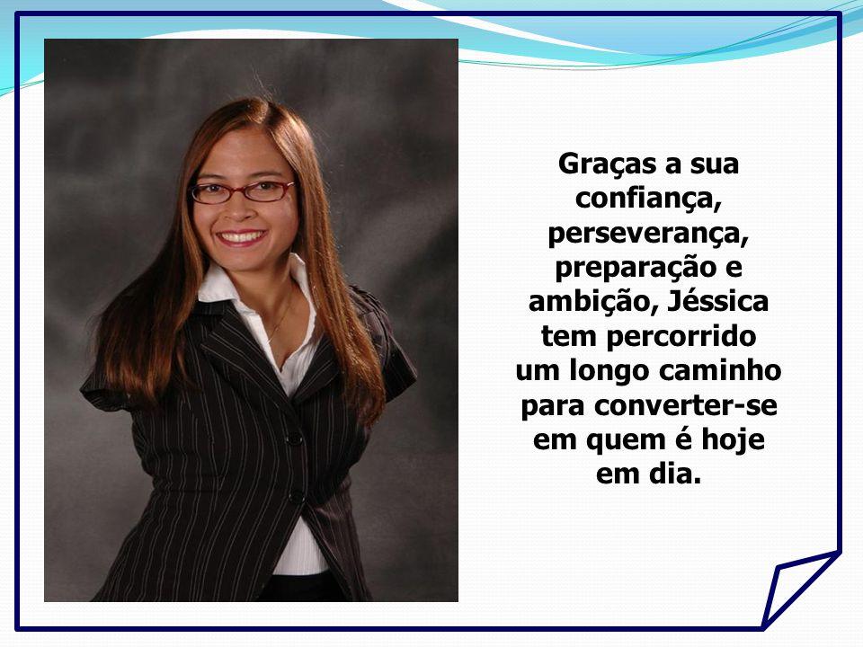 Graças a sua confiança, perseverança, preparação e ambição, Jéssica tem percorrido um longo caminho para converter-se em quem é hoje em dia.