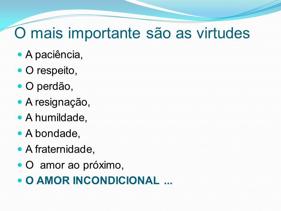 O mais importante são as virtudes A paciência, O respeito, O perdão, A resignação, A humildade, A bondade, A fraternidade, O amor ao próximo, O AMOR INCONDICIONAL...
