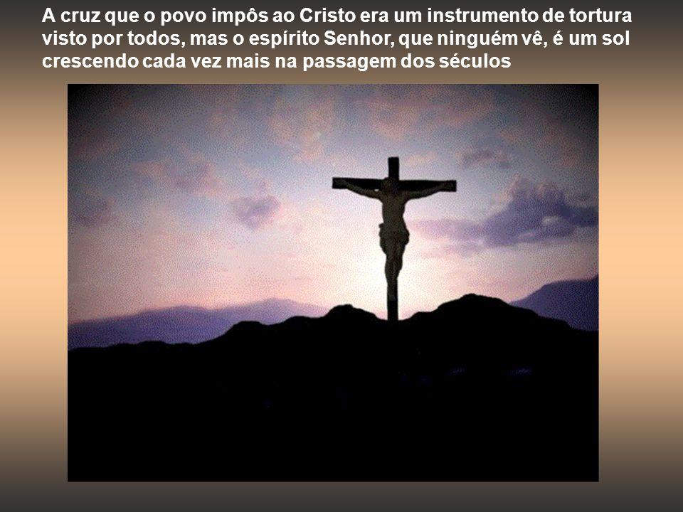 A cruz que o povo impôs ao Cristo era um instrumento de tortura visto por todos, mas o espírito Senhor, que ninguém vê, é um sol crescendo cada vez mais na passagem dos séculos