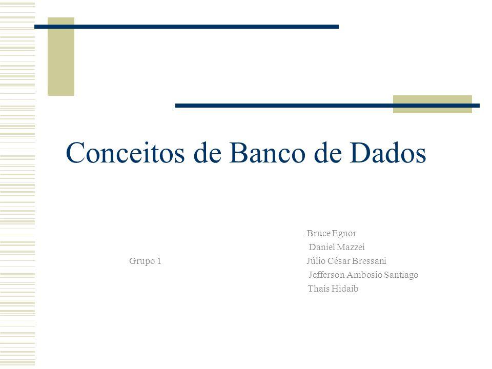 Conceitos de Banco de Dados Bruce Egnor Daniel Mazzei Grupo 1 Júlio César Bressani Jefferson Ambosio Santiago Thais Hidaib