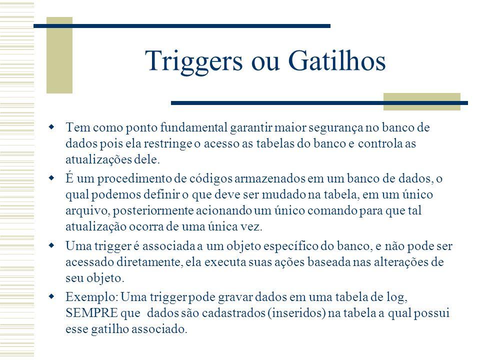 Triggers ou Gatilhos  Tem como ponto fundamental garantir maior segurança no banco de dados pois ela restringe o acesso as tabelas do banco e control