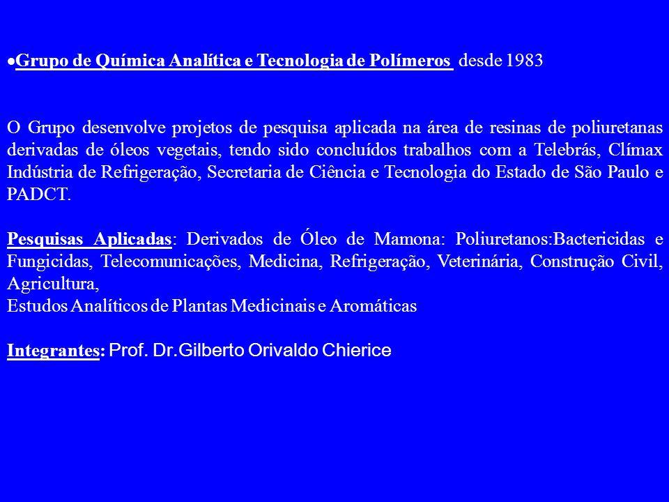  Grupo de Química Analítica e Tecnologia de Polímeros desde 1983 O Grupo desenvolve projetos de pesquisa aplicada na área de resinas de poliuretanas derivadas de óleos vegetais, tendo sido concluídos trabalhos com a Telebrás, Clímax Indústria de Refrigeração, Secretaria de Ciência e Tecnologia do Estado de São Paulo e PADCT.