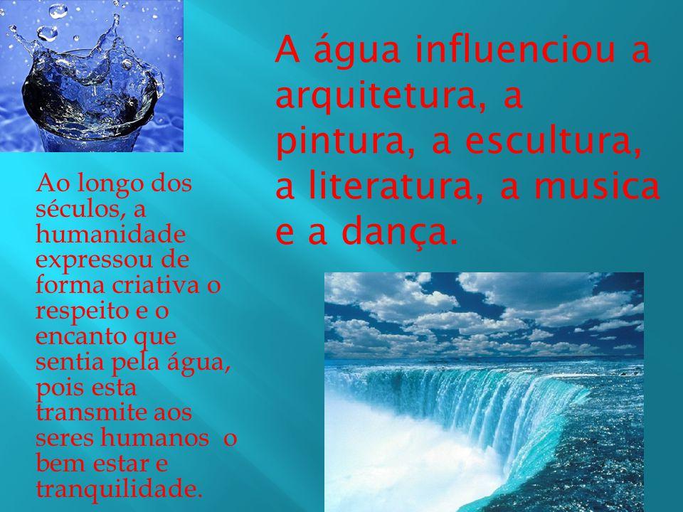 A água influenciou a arquitetura, a pintura, a escultura, a literatura, a musica e a dança.