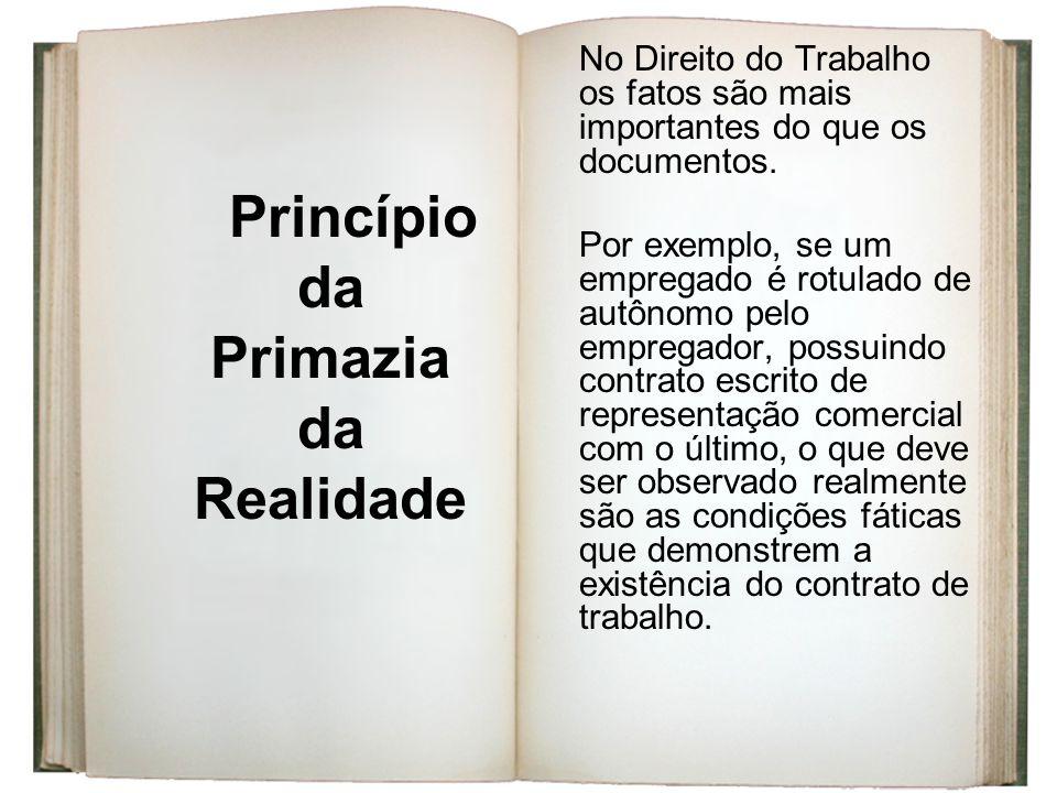 Princípio da Primazia da Realidade No Direito do Trabalho os fatos são mais importantes do que os documentos. Por exemplo, se um empregado é rotulado