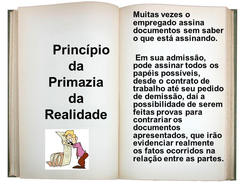 Princípio da Primazia da Realidade Muitas vezes o empregado assina documentos sem saber o que está assinando. Em sua admissão, pode assinar todos os p