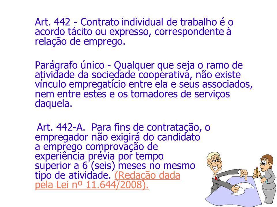 Art. 442 - Contrato individual de trabalho é o acordo tácito ou expresso, correspondente à relação de emprego. Parágrafo único - Qualquer que seja o r