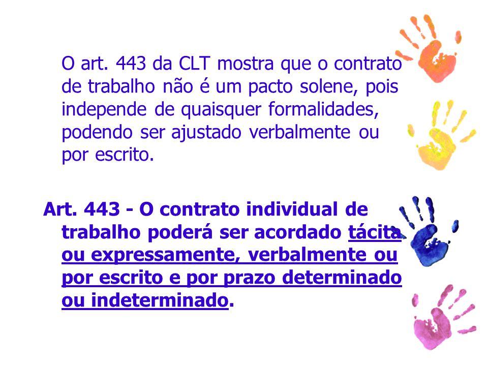 O art. 443 da CLT mostra que o contrato de trabalho não é um pacto solene, pois independe de quaisquer formalidades, podendo ser ajustado verbalmente
