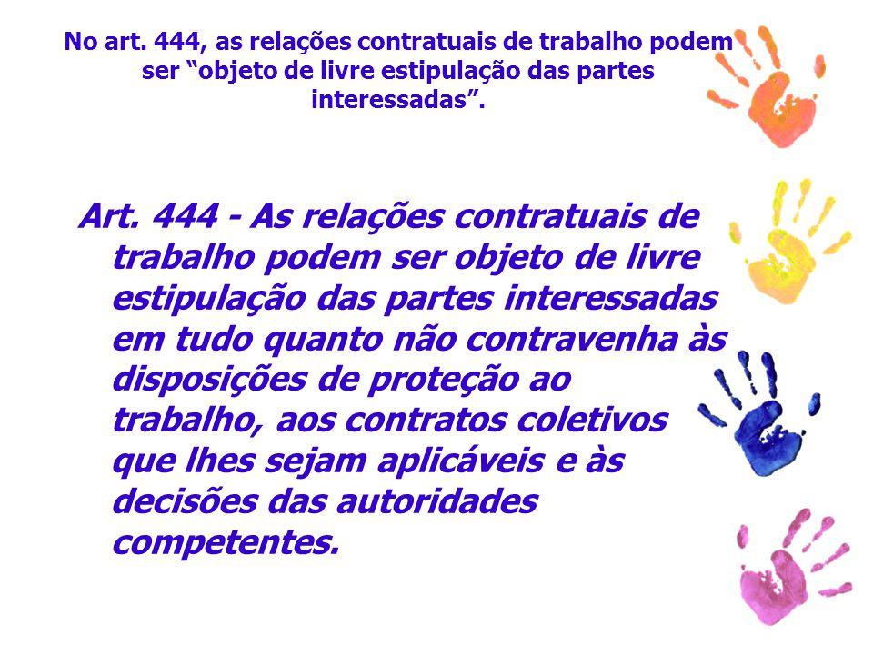 """No art. 444, as relações contratuais de trabalho podem ser """"objeto de livre estipulação das partes interessadas"""". Art. 444 - As relações contratuais d"""