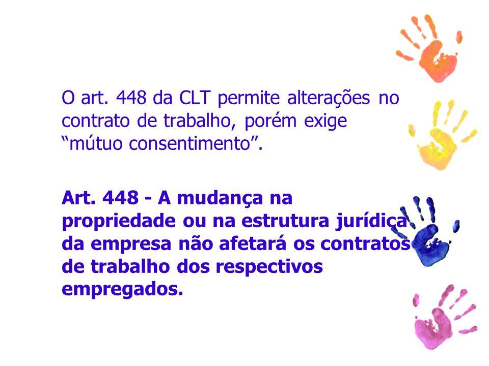 """O art. 448 da CLT permite alterações no contrato de trabalho, porém exige """"mútuo consentimento"""". Art. 448 - A mudança na propriedade ou na estrutura j"""
