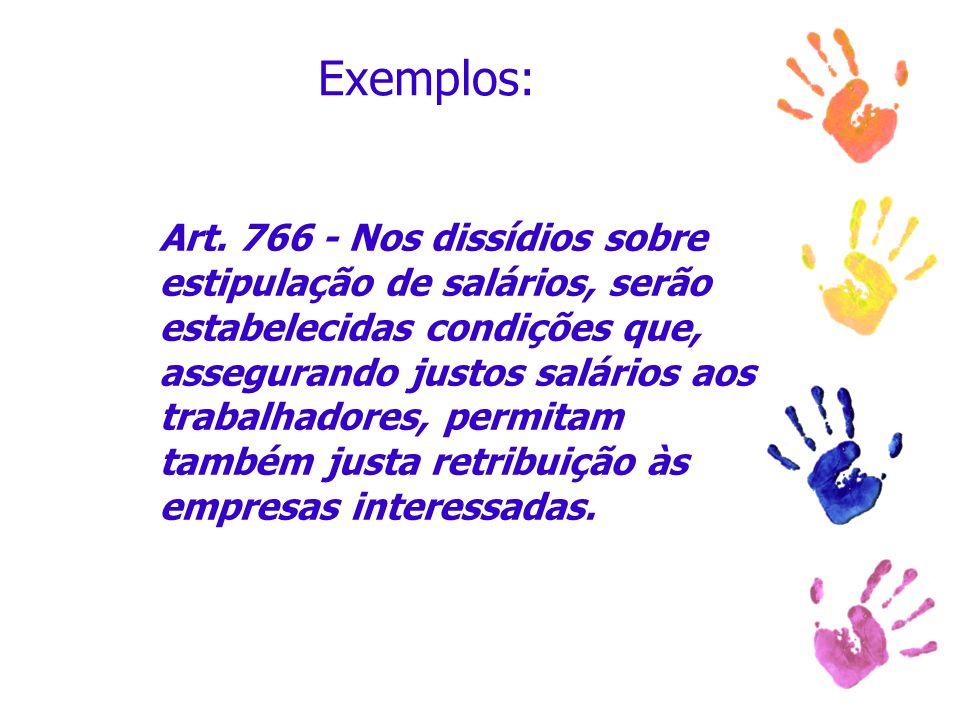 Exemplos: Art. 766 - Nos dissídios sobre estipulação de salários, serão estabelecidas condições que, assegurando justos salários aos trabalhadores, pe