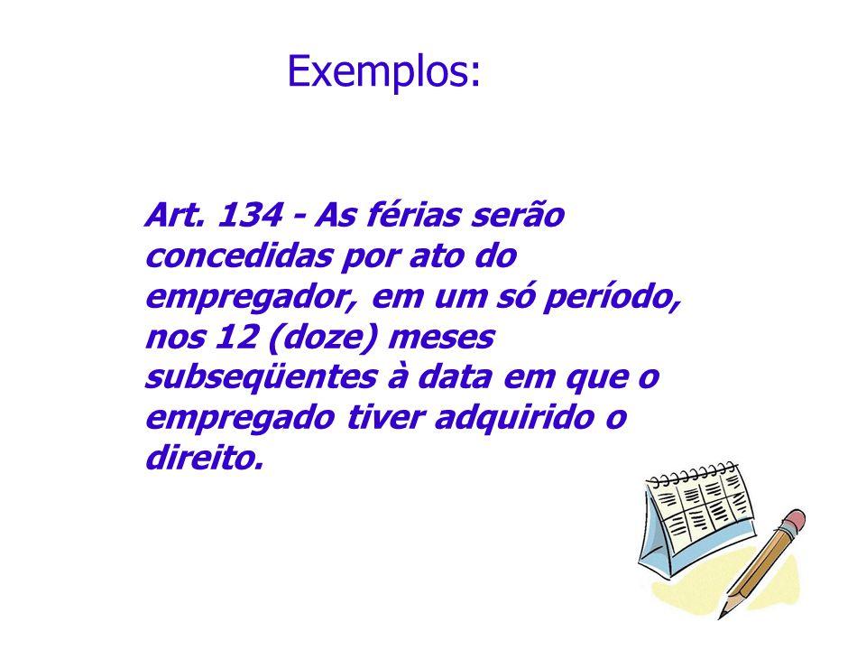 Exemplos: Art. 134 - As férias serão concedidas por ato do empregador, em um só período, nos 12 (doze) meses subseqüentes à data em que o empregado ti