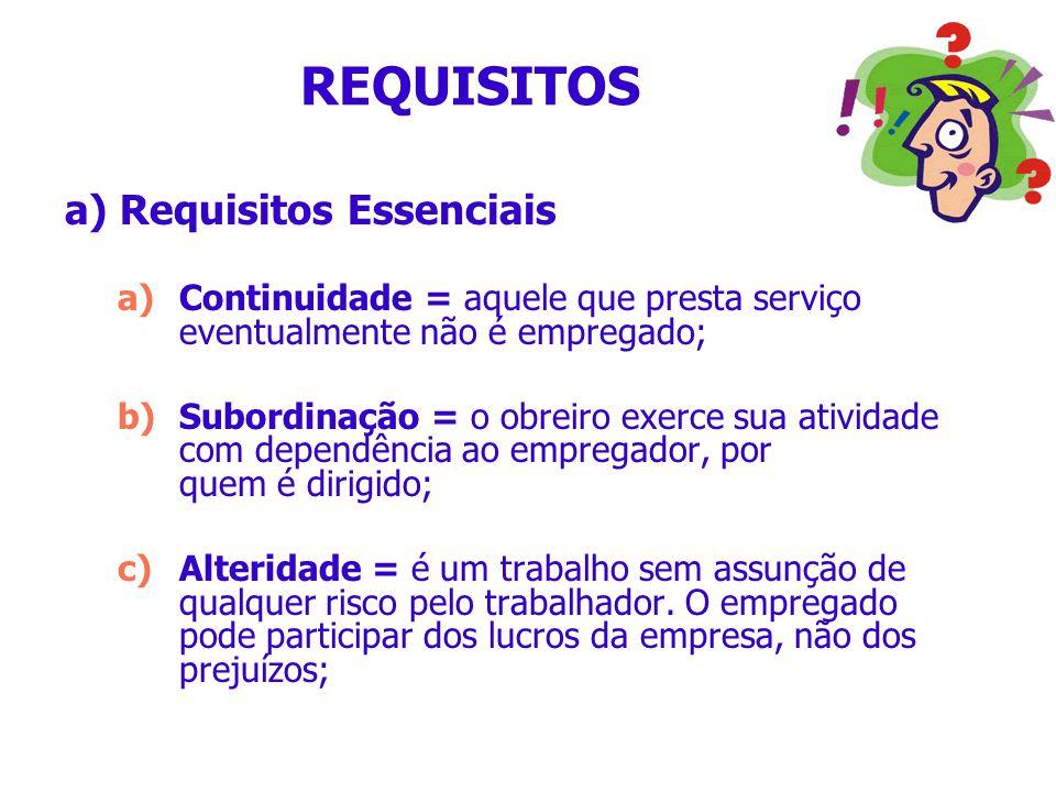 REQUISITOS a) Requisitos Essenciais a)Continuidade = aquele que presta serviço eventualmente não é empregado; b)Subordinação = o obreiro exerce sua at