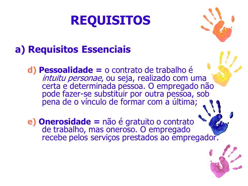 REQUISITOS a) Requisitos Essenciais d) Pessoalidade = o contrato de trabalho é intuitu personae, ou seja, realizado com uma certa e determinada pessoa
