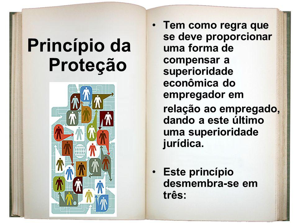 Princípio da Proteção Tem como regra que se deve proporcionar uma forma de compensar a superioridade econômica do empregador em relação ao empregado,