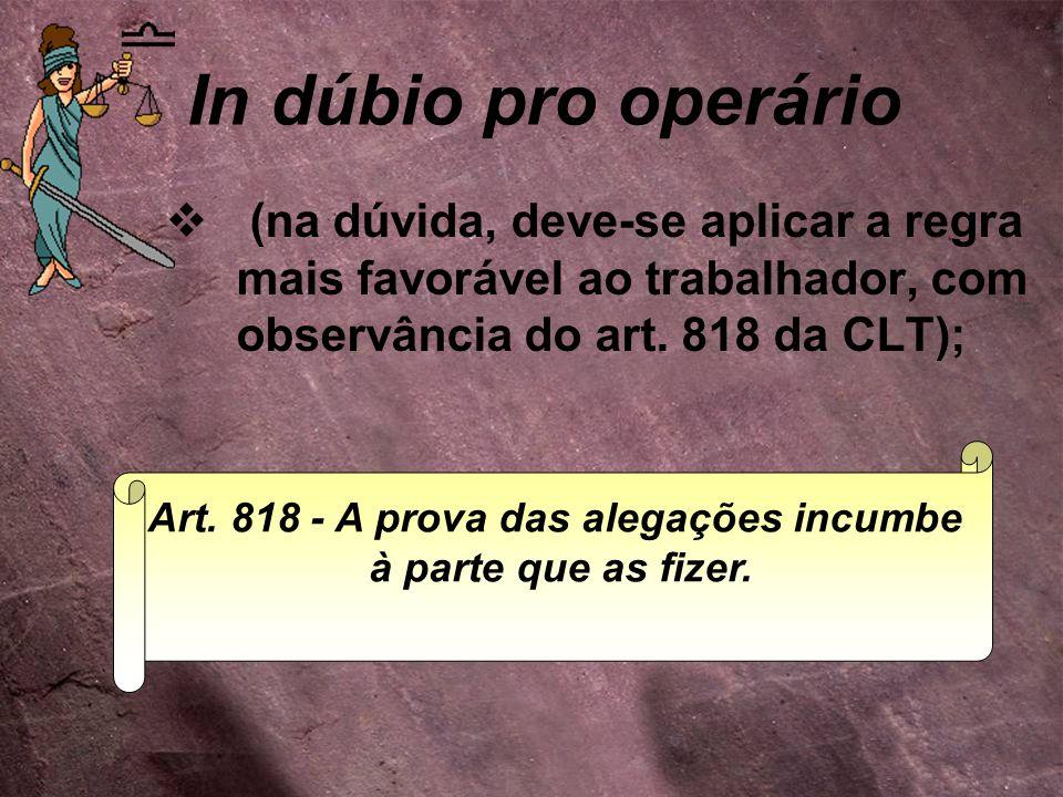 In dúbio pro operário  (na dúvida, deve-se aplicar a regra mais favorável ao trabalhador, com observância do art. 818 da CLT); Art. 818 - A prova das