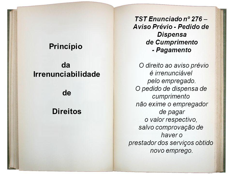 Princípio da Irrenunciabilidade de Direitos TST Enunciado nº 276 – Aviso Prévio - Pedido de Dispensa de Cumprimento - Pagamento O direito ao aviso pré