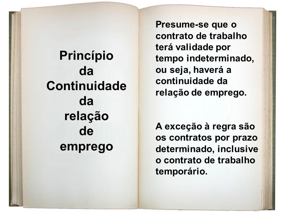 Princípio da Continuidade da relação de emprego Presume-se que o contrato de trabalho terá validade por tempo indeterminado, ou seja, haverá a continu