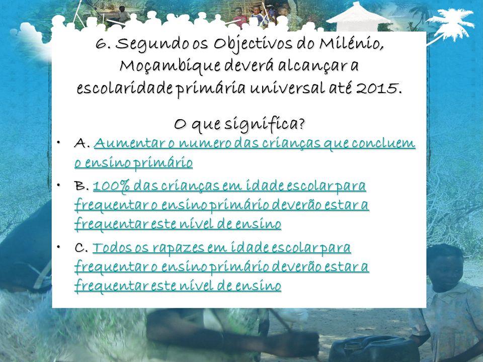 6. Segundo os Objectivos do Milénio, Moçambique deverá alcançar a escolaridade primária universal até 2015. O que significa? A. Aumentar o numero das