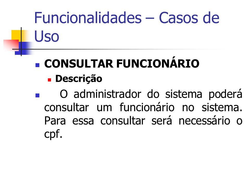 Funcionalidades – Casos de Uso CONSULTAR FUNCIONÁRIO Descrição O administrador do sistema poderá consultar um funcionário no sistema. Para essa consul
