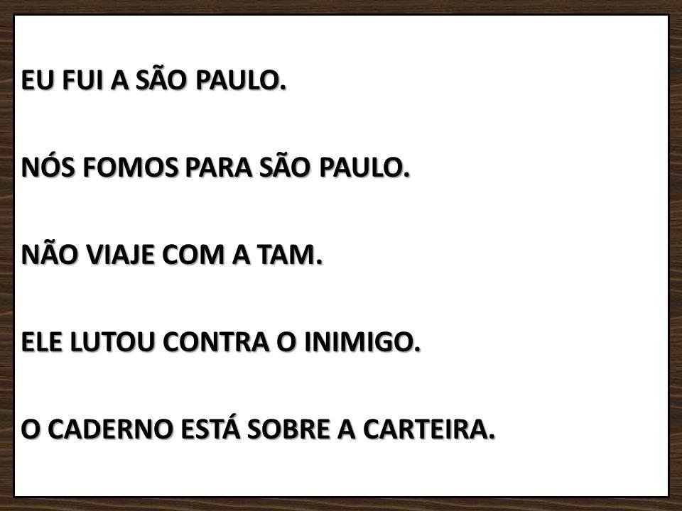 EU FUI A SÃO PAULO. NÓS FOMOS PARA SÃO PAULO. NÃO VIAJE COM A TAM. ELE LUTOU CONTRA O INIMIGO. O CADERNO ESTÁ SOBRE A CARTEIRA.